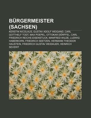 B Rgermeister (Sachsen): Kerstin Nicolaus, Gustav Adolf Weigand, Carl Gotthelf Todt, Max Poepel, Ottokar D Rffel  by  Books LLC