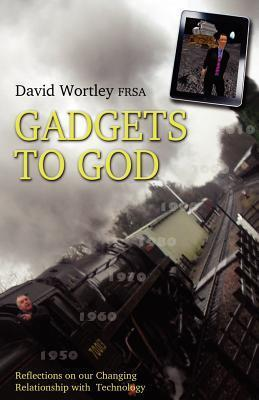 Gadgets to God - Reflections on Our Changing Relationship with Technology  by  David Wortley