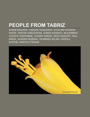 People from Tabriz: Karim Bagheri, Hassan Taqizadeh, Gholam-Hossein Saedi, Vartan Gregorian, Ahmad Kasravi, Muhammad Husayn Tabatabaei Books LLC