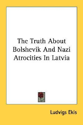 The Truth about Bolshevik and Nazi Atrocities in Latvia Ludvigs Ekis