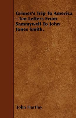 Grimess Trip to America - Ten Letters from Sammywell to John Jones Smith  by  John Hartley