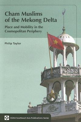 Cham Muslims of the Mekong Delta: Place and Mobility in the Cosmopolitan Periphery Phillip Taylor
