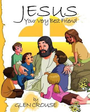 Jesus: Your Very Best Friend Glen D. Crouse