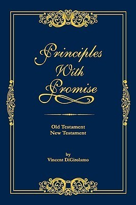 Principles with Promise: Old Testament, New Testament Vincent Digirolamo