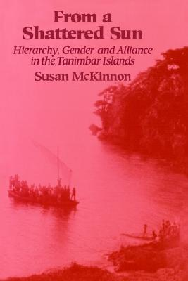 From a Shattered Sun: Hierarchy, Gender, and Alliance in the Tanimbar Islands  by  Susan McKinnon