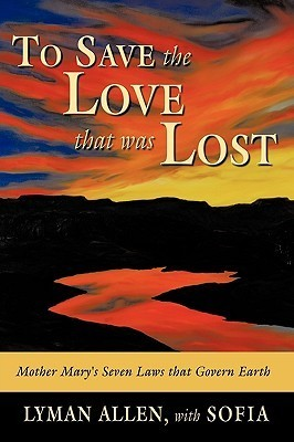 To Save the Love That Was Lost: The Original Christianity-As Derived from Historical and Channeled Sources  by  Lyman Allen
