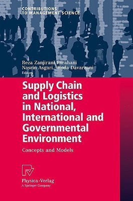 Supply Chain And Logistics In National, International And Governmental Environment: Concepts And Models  by  Reza Zanjirani Farahani