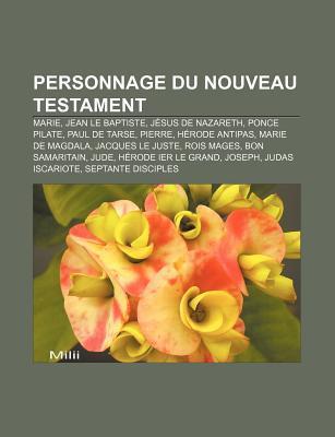 Personnage Du Nouveau Testament: Marie, Jean Le Baptiste, J Sus de Nazareth, Ponce Pilate, Paul de Tarse, Pierre, H Rode Antipas Source Wikipedia
