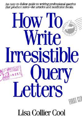 How to Write Irresistible Query Letters Lisa Collier Cool