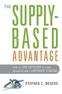 The Supply-Based Advantage: How to Link Suppliers to Your Organizations Corporate Strategy Stephen C. Rogers