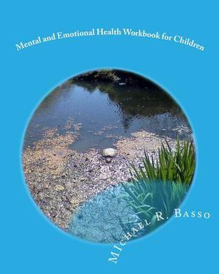 Mental and Emotional Health Workbook for Children: For Parents and Teachers Too  by  Michael R. Basso