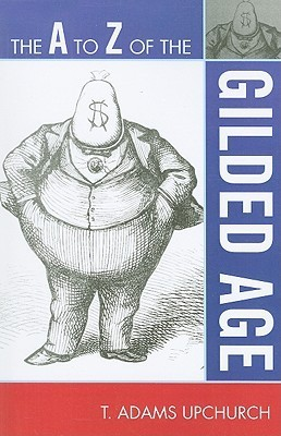 The A to Z of the Gilded Age  by  Thomas Adams Upchurch