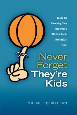 Never Forget Theyre Kids - Ideas for Coaching Your Daughters 4th - 8th Grade Basketball Team  by  Michael OHalloran
