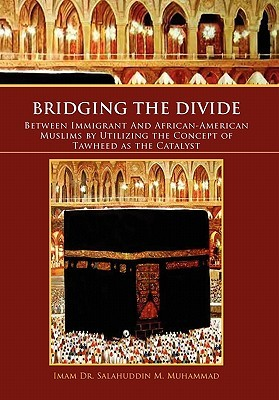 Bridging The Divide Between Immigrant and African American Muslims  by  Utilizing the Concept of Tawheed as the Catalyst by Salahuddin M. Muhammad