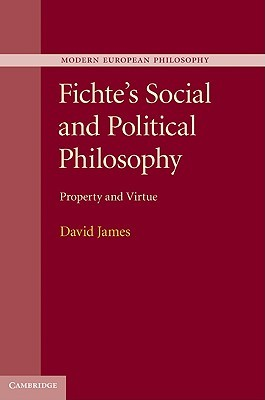 Fichtes Social and Political Philosophy: Property and Virtue David James