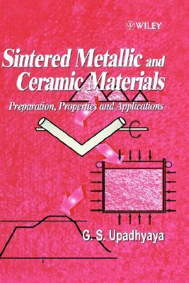 Sintered Metallic and Ceramic Materials: Preparation, Properties and Applications  by  G.S. Upadhyaya