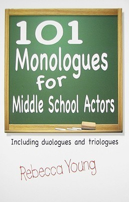 101 Monologues for Middle School Actors: Including Duologues and Triologues  by  Rebecca Young