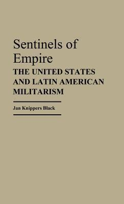 Sentinels of Empire: The United States and Latin American Militarism  by  Jan Knippers Black