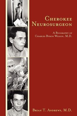 Cherokee Neurosurgeon: A Biography of Charles Byron Wilson, M.D. Brian T. Andrews