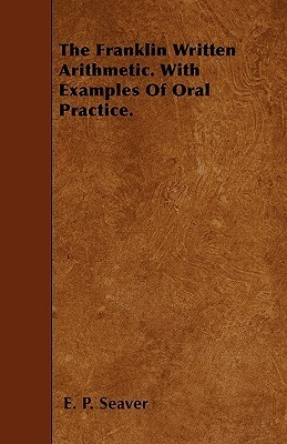 The Franklin Written Arithmetic. with Examples of Oral Practice E. P. Seaver