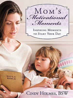 Moms Motivational Moments: Inspiring Moments to Start Your Day  by  Cindy Holmes