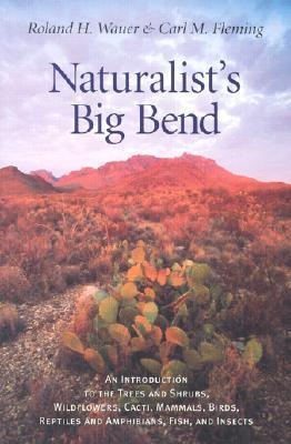 Naturalists Big Bend: An Introduction to the Trees and Shrubs, Wildflowers, Cacti, Mammals, Birds, Reptiles and Amphibians, Fish, and Insects Roland H. Wauer