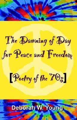 The Dawning of Day for Peace & Freedom: Poetry of the 70s  by  Deborah W. Young