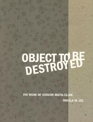 Object to Be Destroyed: The Work of Gordon Matta-Clark  by  Pamela M. Lee