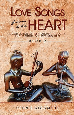 Love Songs from the Heart - Book 1: A Collection of Inspirational Thoughts and Feelings on Love and Life!  by  Dennis Nicomede
