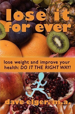 Lose It for Ever: Lose Weight and Improve Your Health- Do It the Right Way  by  Dave Elger