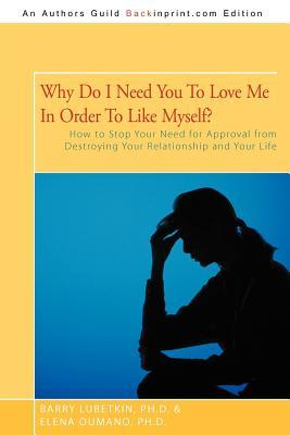 Why Do I Need You to Love Me in Order to Like Myself?: How to Stop Your Need for Approval from Destroying Your Relationship and Your Life Barry Lubetkin