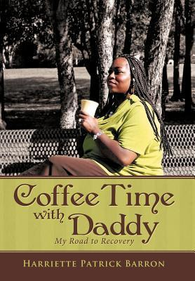 Coffee Time with Daddy: My Road to Recovery  by  Harriette Patrick Barron
