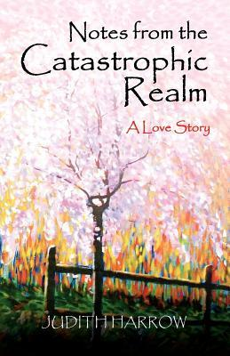 Notes from the Catastrophic Realm: A Love Story  by  Judith Harrow