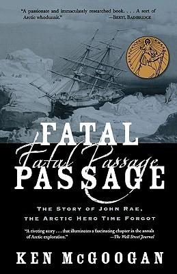 Fatal Passage: The Story of John Rae, the Arctic Hero Time Forgot Ken McGoogan