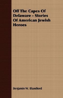Off The Capes Of Delaware   Stories Of American Jewish Heroes  by  Benjamin W. Blandford