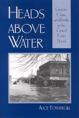 Heads Above Water: Gender, Class, and Family in the Grand Forks Flood Alice Fothergill