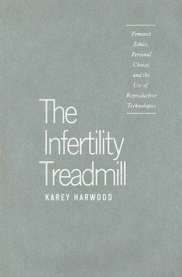 The Infertility Treadmill: Feminist Ethics, Personal Choice, and the Use of Reproductive Technologies Karey Harwood