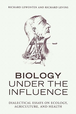 Biology Under the Influence: Dialectical Essays on Ecology, Agriculture, and Health Richard C. Lewontin