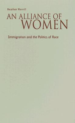 An Alliance Of Women: Immigration And The Politics Of Race  by  Heather Merrill
