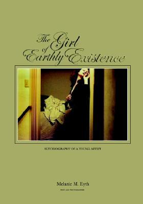 The Girl of Earthly Existence: Autobiography of an Artist  by  Melanie M. Eyth