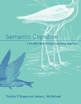 Semantic Cognition: A Parallel Distributed Processing Approach Timothy T. Rogers