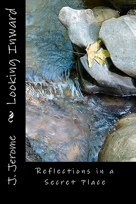 Looking Inward: Reflections in a Secret Place  by  J. Jerome