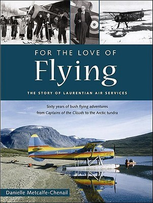 For the Love of Flying: The Story of Laurentian Air Services Danielle Metcalfe-Chenail