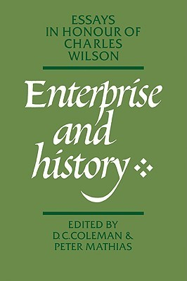 Enterprise and History: Essays in Honour of Charles Wilson  by  D. C. Coleman