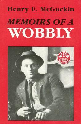 Memoirs Of A Wobbly Henry E. McGuckin