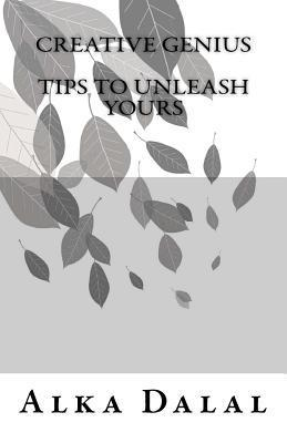 Creative Genius, Tips to Unleash Yours, 2nd Edition Alka Dalal