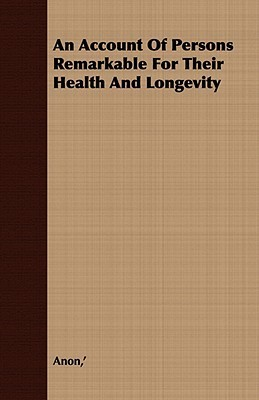 An Account of Persons Remarkable for Their Health and Longevity Anonymous