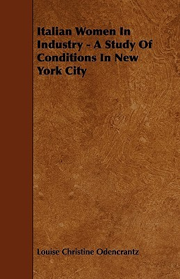 Italian Women in Industry - A Study of Conditions in New York City  by  Louise Christine Odencrantz