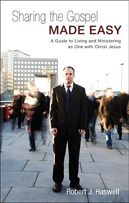 Sharing the Gospel Made Easy: A Guide to Living and Ministering as One with Christ Jesus  by  Robert J. Haswell