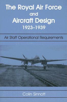 The RAF and Aircraft Design, 1923-1939: Air Staff Operational Requirements Colin Sinnott